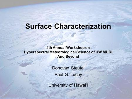 Surface Characterization 4th Annual Workshop on Hyperspectral Meteorological Science of UW MURI And Beyond Donovan Steutel Paul G. Lucey University of.