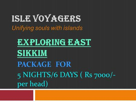 ISLE VOYAGERS Unifying souls with islands EXPLORING EAST SIKKIM PACKAGE FOR 5 NIGHTS/6 DAYS ( Rs 7000/- per head)