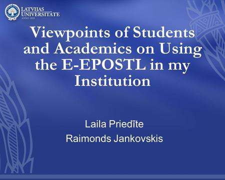 Viewpoints of Students and Academics on Using the E-EPOSTL in my Institution Laila Priedīte Raimonds Jankovskis.