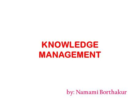 By: Namami Borthakur KNOWLEDGE MANAGEMENT. Introduction It includes – Knowledge generated from outside sources. – Organizational values, practices and.