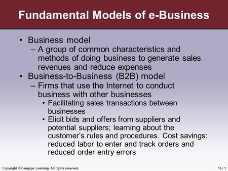 Copyright © Cengage Learning. All rights reserved. Fundamental Models of e-Business Business model –A group of common characteristics and methods of doing.