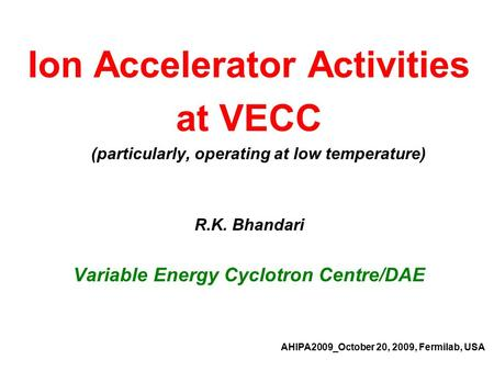 Ion Accelerator Activities at VECC (particularly, operating at low temperature) R.K. Bhandari Variable Energy Cyclotron Centre/DAE AHIPA2009_October 20,