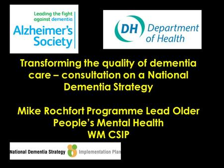 Transforming the quality of dementia care – consultation on a National Dementia Strategy Mike Rochfort Programme Lead Older People's Mental Health WM CSIP.