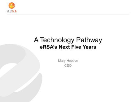 A Technology Pathway eRSA's Next Five Years Mary Hobson CEO.