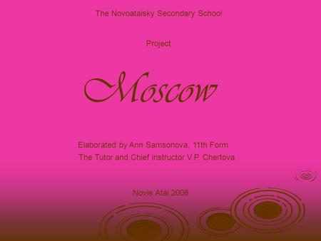 The Novoataisky Secondary School Project Moscow Elaborated by Ann Samsonova, 11th Form The Tutor and Chief instructor V.P. Chertova Novie Atai 2008.