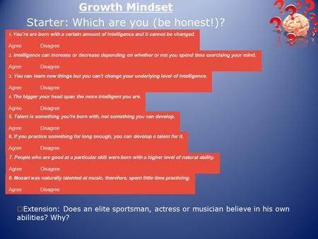 Growth Mindset Starter: Which are you (be honest!)? 1. You're are born with a certain amount of intelligence and it cannot be changed. Agree Disagree 2.