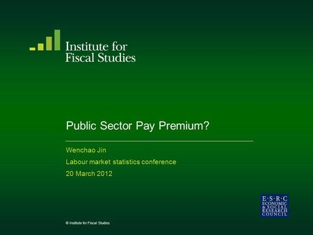 Public Sector Pay Premium? Wenchao Jin Labour market statistics conference 20 March 2012 © Institute for Fiscal Studies.