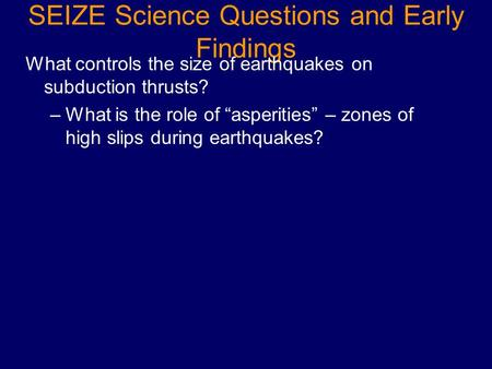 "SEIZE Science Questions and Early Findings What controls the size of earthquakes on subduction thrusts? –What is the role of ""asperities"" – zones of high."