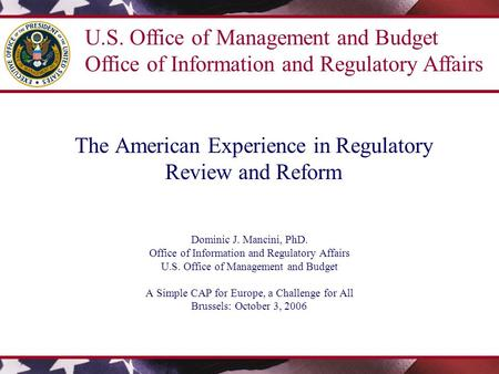 The American Experience in Regulatory Review and Reform Dominic J. Mancini, PhD. Office of Information and Regulatory Affairs U.S. Office of Management.