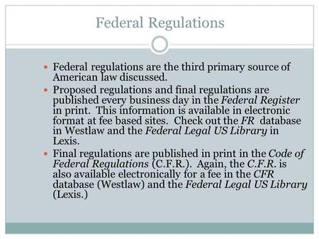 Federal Regulations Federal regulations are the third primary source of American law discussed. Proposed regulations and final regulations are published.