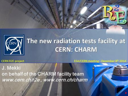 The New Radiation test facility at CERN: CHARM December 8 th 2014 CERN R2E project ESA/CERN meeting - December 8 th 2014 The new radiation tests facility.