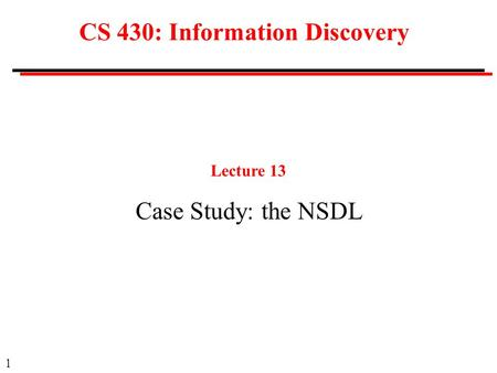 1 CS 430: Information Discovery Lecture 13 Case Study: the NSDL.