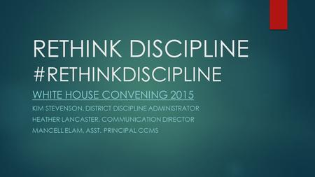 RETHINK DISCIPLINE #RETHINKDISCIPLINE WHITE HOUSE CONVENING 2015 KIM STEVENSON, DISTRICT DISCIPLINE ADMINISTRATOR HEATHER LANCASTER, COMMUNICATION DIRECTOR.