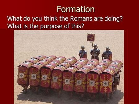 Formation Formation What do you think the Romans are doing? What is the purpose of this?