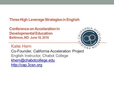 Three High Leverage Strategies in English Conference on Acceleration in Developmental Education Baltimore, MD June 18, 2016 Katie Hern Co-Founder, California.