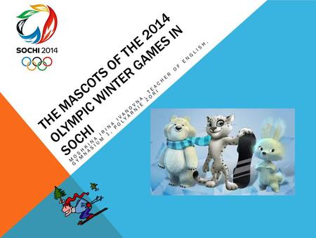 THE MASCOTS OF THE 2014 OLYMPIC WINTER GAMES IN SOCHI MOSHKINA IRINA IVANOVNA, TEACHER OF ENGLISH, GYMNASIUM 1, POLYARNIE ZORI.