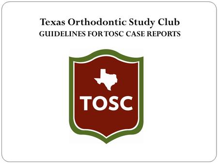 Texas Orthodontic Study Club GUIDELINES FOR TOSC CASE REPORTS.