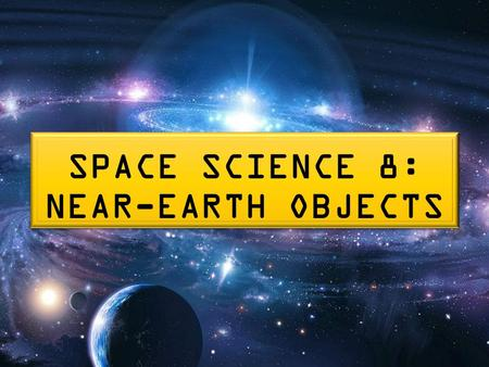SPACE SCIENCE 8: NEAR-EARTH OBJECTS. NEAR-EARTH OBJECTS (NEOs) Near-Earth objects (NEOs) are asteroids or comets with sizes ranging from meters to tens.