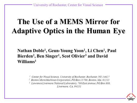 University of Rochester, Center for Visual Science The Use of a MEMS Mirror for Adaptive Optics in the Human Eye Nathan Doble 1, Geun-Young Yoon 1, Li.