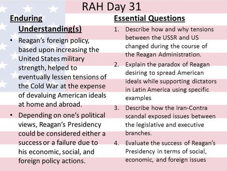 RAH Day 31 Enduring Understanding(s) Reagan's foreign policy, based upon increasing the United States military strength, helped to eventually lessen tensions.