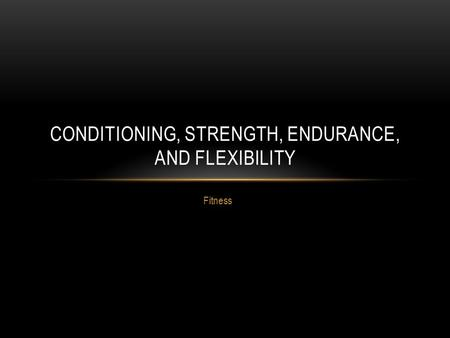 Fitness CONDITIONING, STRENGTH, ENDURANCE, AND FLEXIBILITY.