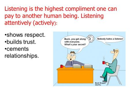 Listening is the highest compliment one can pay to another human being. Listening attentively (actively ): shows respect. builds trust. cements relationships.