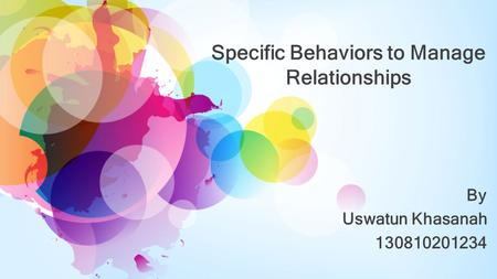 Specific Behaviors to Manage Relationships By Uswatun Khasanah 130810201234.