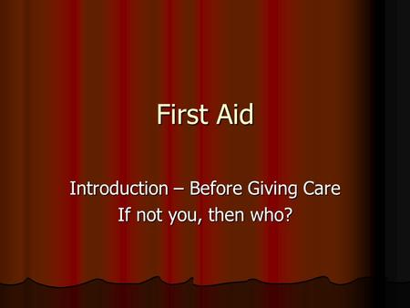 First Aid Introduction – Before Giving Care If not you, then who?