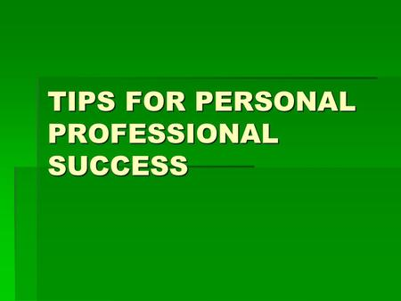 TIPS FOR PERSONAL PROFESSIONAL SUCCESS. PROFESSIONAL ETHICS  CREATE YOUR OWN CODE OF ETHICS AND LIVE UP TO THEM.  INTEGRITY- HONESTY – RESPECT- COMPASSION.