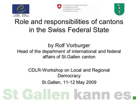 Role and responsibilities of cantons in the Swiss Federal State by Rolf Vorburger Head of the department of international and federal affairs of St.Gallen.