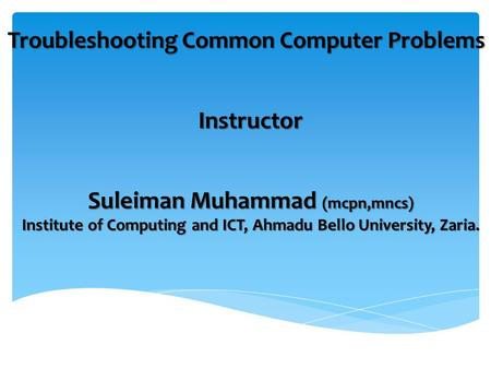 Instructor Troubleshooting Common Computer Problems Suleiman Muhammad (mcpn,mncs) Institute of Computing and ICT, Ahmadu Bello University, Zaria.
