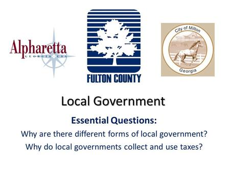 Local Government Essential Questions: Why are there different forms of local government? Why do local governments collect and use taxes?