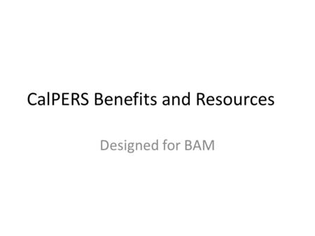 CalPERS Benefits and Resources Designed for BAM. Agenda Website tips Regional Offices CalPERS Retirement Additional Information & Resources.