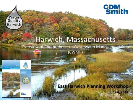 Harwich, Massachusetts Overview of Comprehensive Wastewater Management Plan (CWMP) East Harwich Planning Workshop June 4, 2014 East Harwich Planning Workshop.