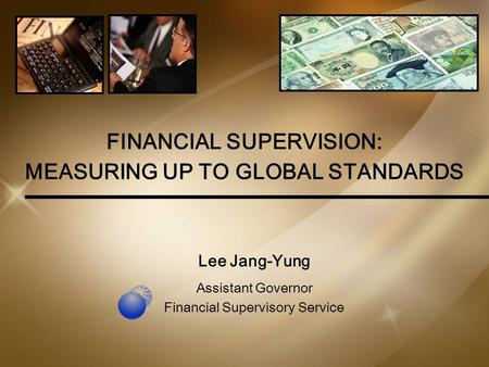 1 FINANCIAL SUPERVISION: MEASURING UP TO GLOBAL STANDARDS Lee Jang-Yung Assistant Governor Financial Supervisory Service.