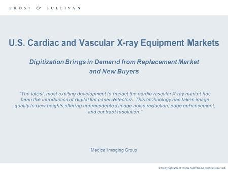 © Copyright 2004 Frost & Sullivan. All Rights Reserved. U.S. Cardiac and Vascular X-ray Equipment Markets Digitization Brings in Demand from Replacement.