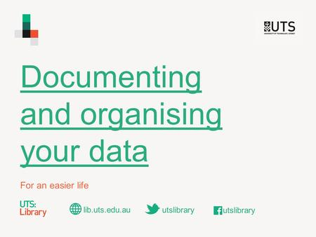 Documenting and organising your data For an easier life lib.uts.edu.au utslibrary.