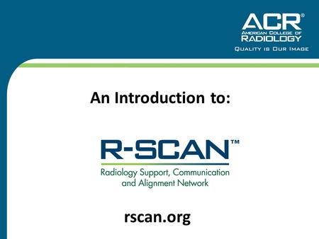 An Introduction to: rscan.org. What is R-SCAN? 2 A clinical practice improvement activity for radiologists and referring practitioners to:  Improve imaging.