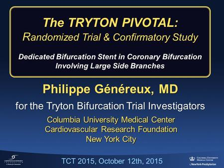 Philippe Généreux, MD for the Tryton Bifurcation Trial Investigators Columbia University Medical Center Cardiovascular Research Foundation New York City.