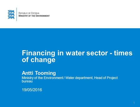 1 Financing in water sector - times of change Antti Tooming Ministry of the Environment / Water department, Head of Project bureau 19/05/2016.