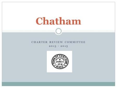 CHARTER REVIEW COMMITTEE 2013 - 2015 Chatham. Charter Review Committee Section 8-2 Periodic Charter Review  At least once every five years a special.
