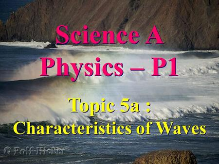 Science A Physics – P1 Science A Physics – P1 Topic 5a : Characteristics of Waves Topic 5a : Characteristics of Waves.