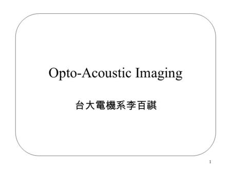 1 Opto-Acoustic Imaging 台大電機系李百祺. 2 Conventional Ultrasonic Imaging Spatial resolution is mainly determined by frequency. Fabrication of high frequency.