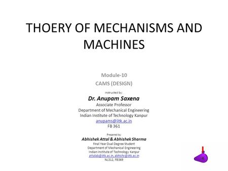 THOERY OF MECHANISMS AND MACHINES Module-10 CAMS (DESIGN) Instructed by: Dr. Anupam Saxena Associate Professor Department of Mechanical Engineering Indian.