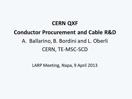 CERN QXF Conductor Procurement and Cable R&D A.Ballarino, B. Bordini and L. Oberli CERN, TE-MSC-SCD LARP Meeting, Napa, 9 April 2013.