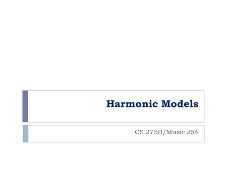 Harmonic Models CS 275B/Music 254. 2016 Eleanor Selfridge-Field General questions  Can harmony be separated from pitch and rhythm?  Should harmony be.