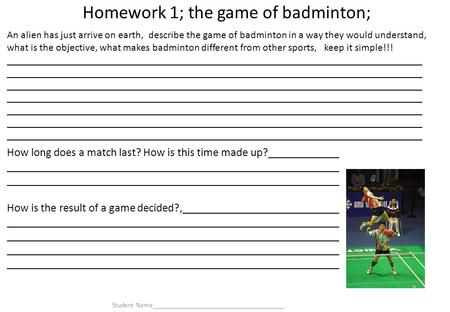Homework 1; the game of badminton; How long does a match last? How is this time made up? How is the result of a game decided?, An alien has just arrive.