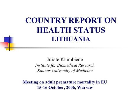 COUNTRY REPORT ON HEALTH STATUS LITHUANIA Jurate Klumbiene Institute for Biomedical Research Kaunas University of Medicine Meeting on adult premature mortality.