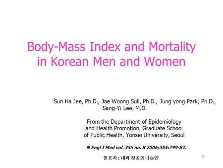 1 Body-Mass Index and Mortality in Korean Men and Women Sun Ha Jee, Ph.D., Jae Woong Sull, Ph.D., Jung yong Park, Ph.D., Sang-Yi Lee, M.D. From the Department.