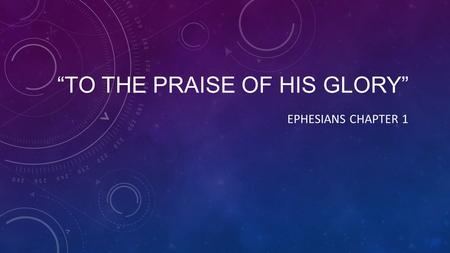 """TO THE PRAISE OF HIS GLORY"" EPHESIANS CHAPTER 1."